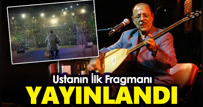 Neşet Ertaş'ın Filminin İlk Fragmanı Yayınlandı!