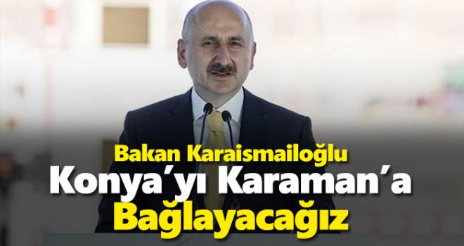 Bakan Karaismailoğlu: 'Konya'yı Karaman'a bağlayacağız'