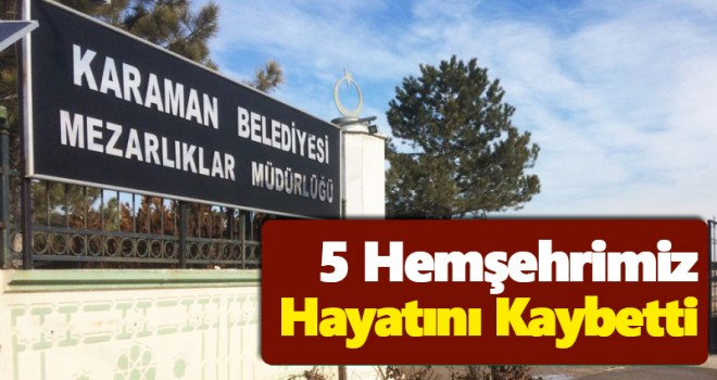 Karaman'da 5 hemşehrimiz vefat etti