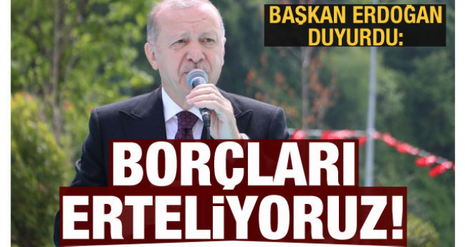 Cumhurbaşkanı Erdoğan duyurdu: Borçları erteliyoruz