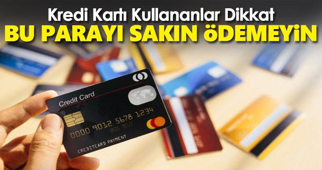 Kredi kartı kullananlar dikkat! Bu parayı sakın ödemeyin