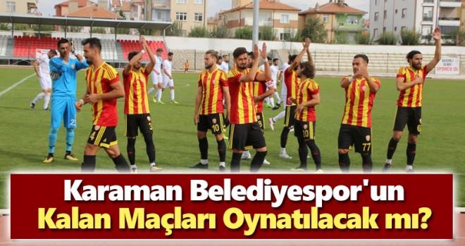 Karaman Belediyespor'un Kalan Maçları Oynatılacak mı?
