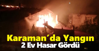Karaman'da Yangın! 2 Ev Hasar Gördü