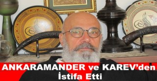 Ahmet TEK ANKARAMANDER ve KAREV'den istifa etti