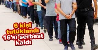 FETÖ operasyonunda gözaltına alınan 6 zanlı tutuklandı