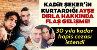 Kadir Şeker'in kurtardığı Ayşe Dırla'ya 30 yıla kadar hapis istemi