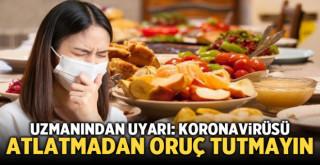 Uzmanından uyarı: Koronavirüsü atlatmadan oruç tutmayın