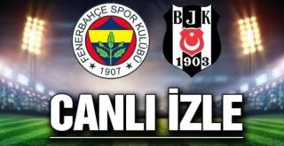 Fenerbahçe Beşiktaş Maçı Canlı İzle! İlk 11'ler Belli Oldu