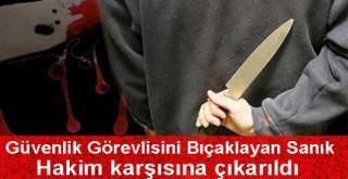 Hastanenin güvenlik görevlisini bıçaklayan sanık hakim karşısında