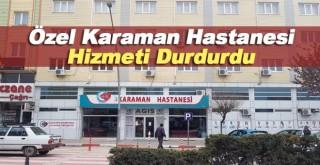 Özel Karaman Hastanesi Hizmeti Durdurdu
