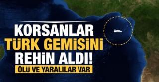 Korsanlar Türk Gemisini Rehin Aldı! Ölü ve Yaralılar Var